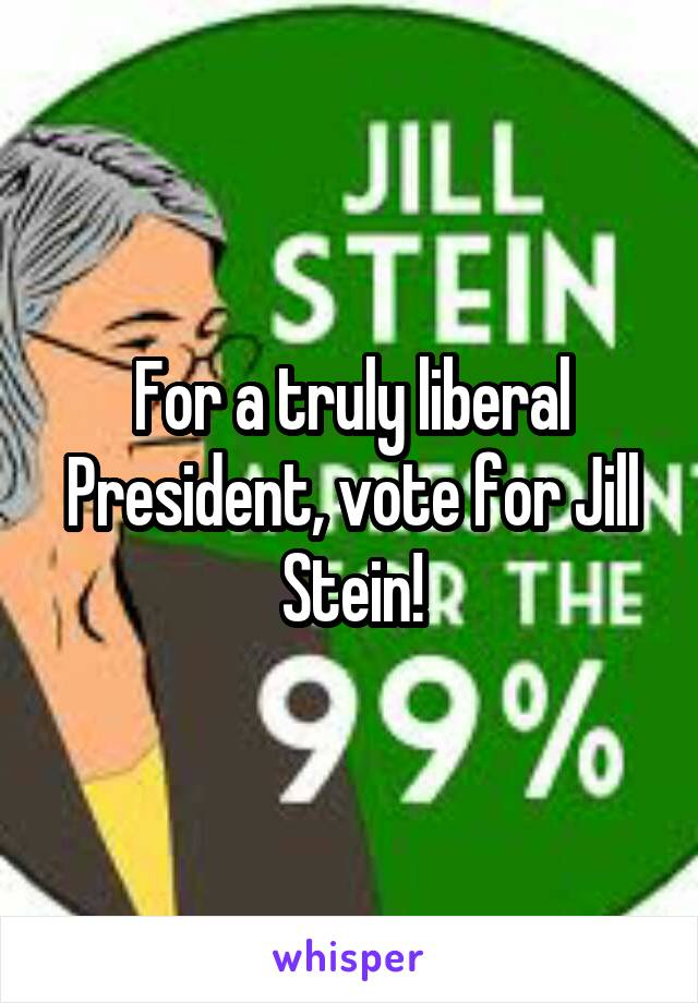 For a truly liberal President, vote for Jill Stein!