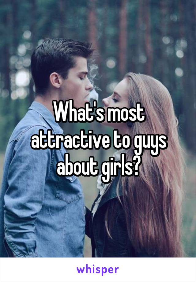 What's most attractive to guys about girls?