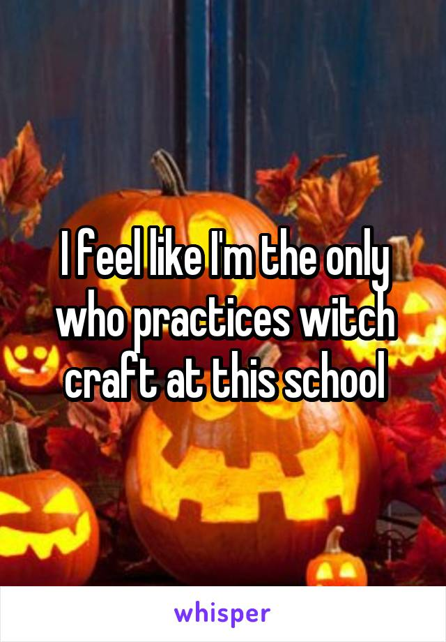 I feel like I'm the only who practices witch craft at this school