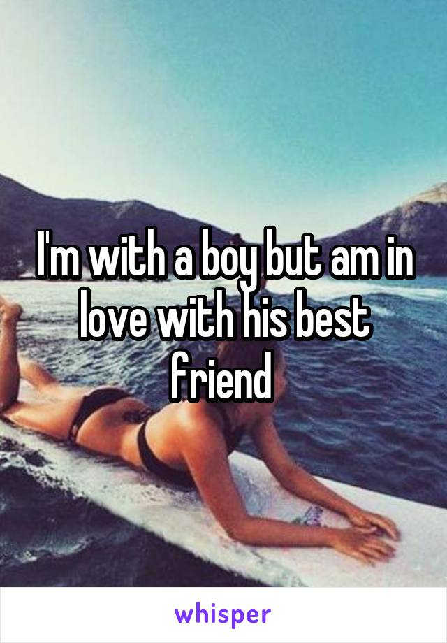 I'm with a boy but am in love with his best friend