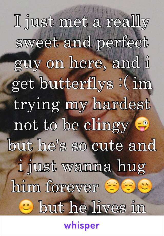 I just met a really sweet and perfect guy on here, and i get butterflys :( im trying my hardest not to be clingy 😜 but he's so cute and i just wanna hug him forever ☺️☺️😊😊 but he lives in dallas :/