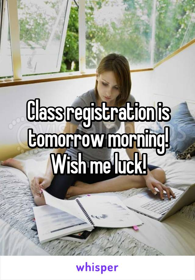 Class registration is tomorrow morning! Wish me luck!