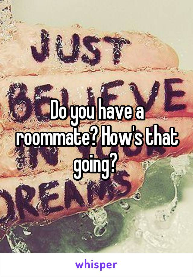 Do you have a roommate? How's that going?