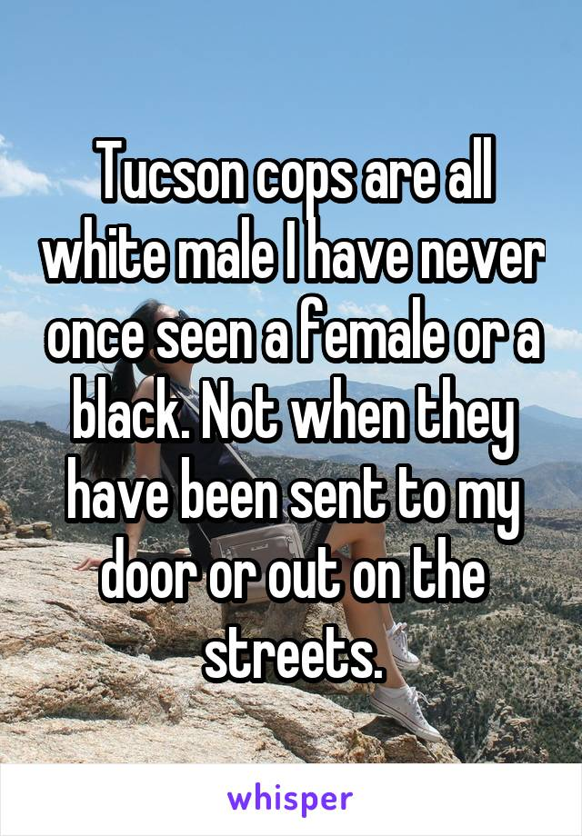 Tucson cops are all white male I have never once seen a female or a black. Not when they have been sent to my door or out on the streets.