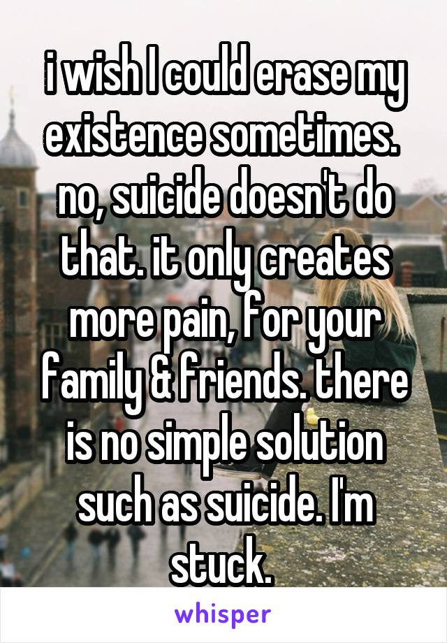 i wish I could erase my existence sometimes.  no, suicide doesn't do that. it only creates more pain, for your family & friends. there is no simple solution such as suicide. I'm stuck.
