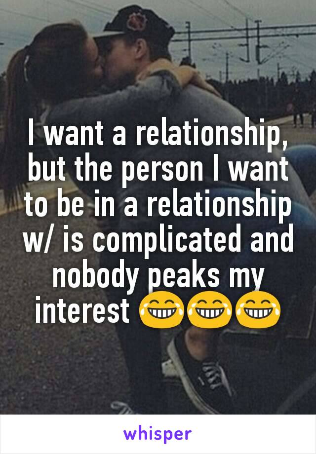 I want a relationship, but the person I want to be in a relationship w/ is complicated and nobody peaks my interest 😂😂😂