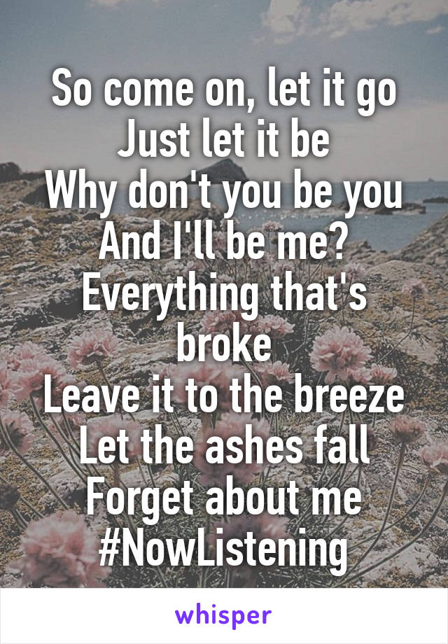 So come on, let it go Just let it be Why don't you be you And I'll be me? Everything that's broke Leave it to the breeze Let the ashes fall Forget about me #NowListening
