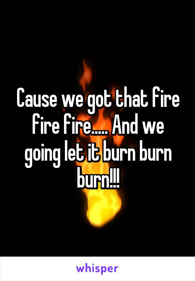 Cause we got that fire fire fire..... And we going let it burn burn burn!!!