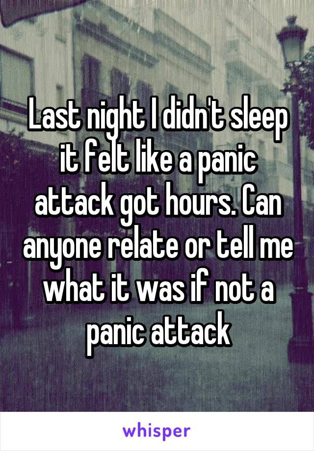 Last night I didn't sleep it felt like a panic attack got hours. Can anyone relate or tell me what it was if not a panic attack
