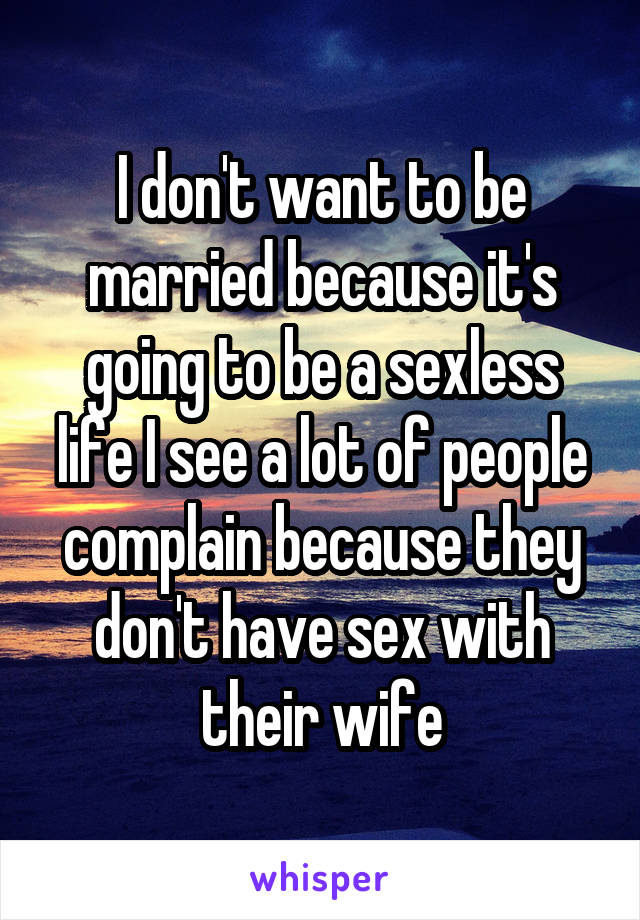 I don't want to be married because it's going to be a sexless life I see a lot of people complain because they don't have sex with their wife