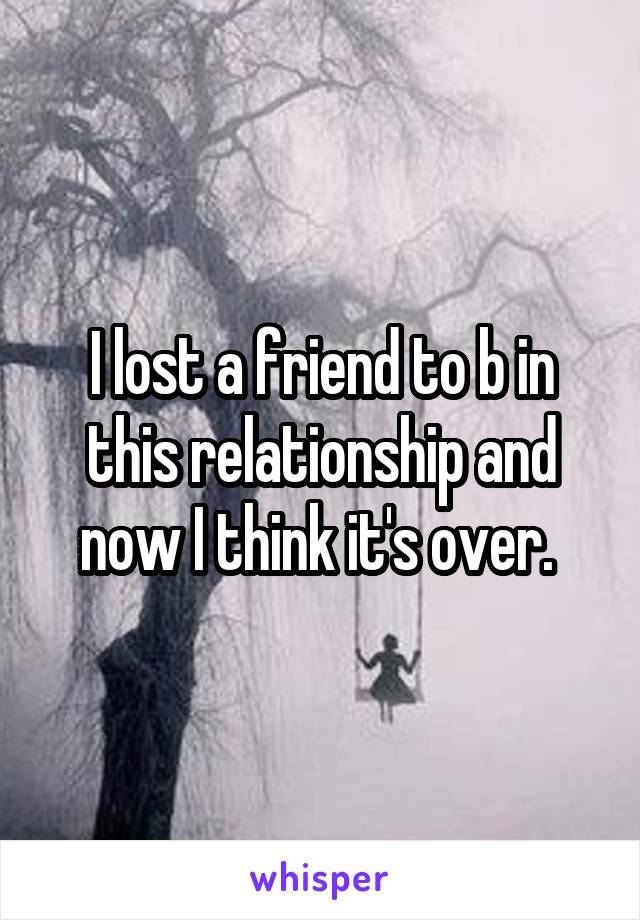 I lost a friend to b in this relationship and now I think it's over.