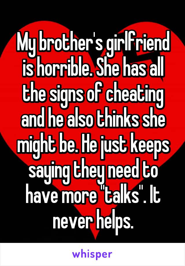 """My brother's girlfriend is horrible. She has all the signs of cheating and he also thinks she might be. He just keeps saying they need to have more """"talks"""". It never helps."""