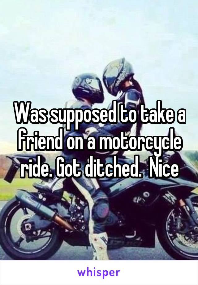 Was supposed to take a friend on a motorcycle ride. Got ditched.  Nice