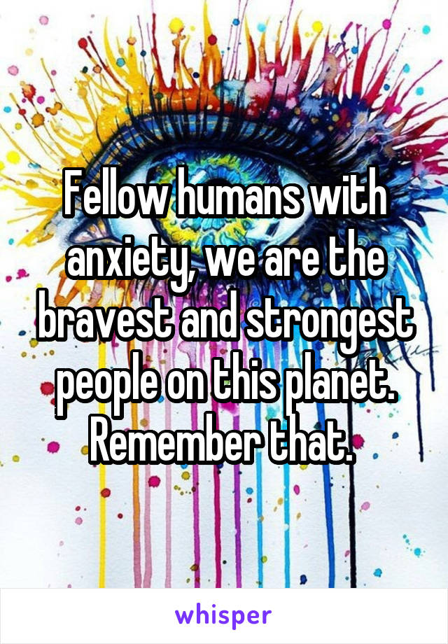 Fellow humans with anxiety, we are the bravest and strongest people on this planet. Remember that.