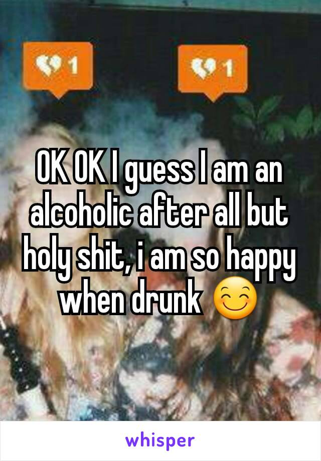 OK OK I guess I am an alcoholic after all but holy shit, i am so happy when drunk 😊