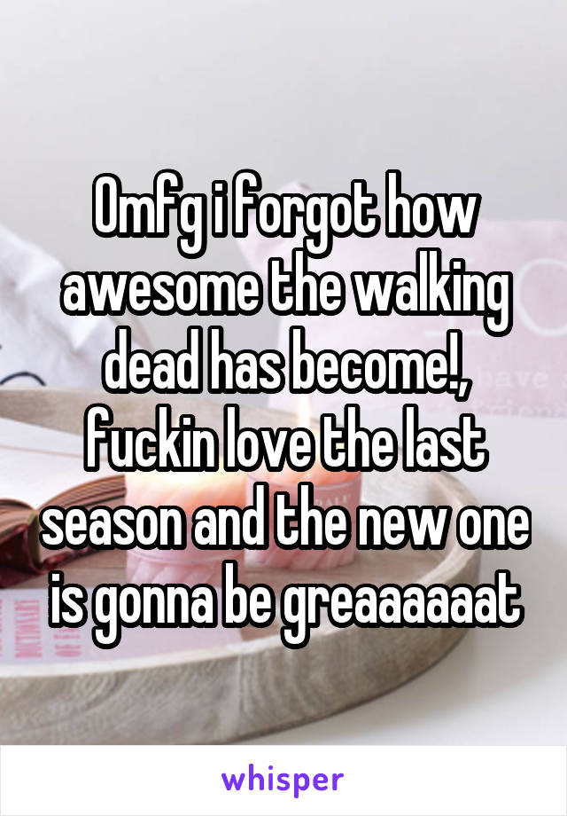 Omfg i forgot how awesome the walking dead has become!, fuckin love the last season and the new one is gonna be greaaaaaat