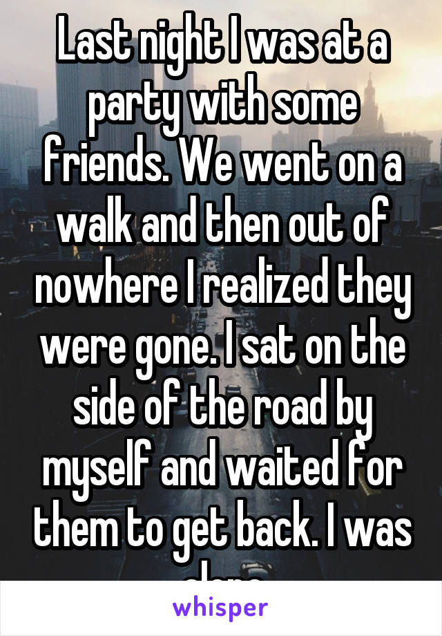 Last night I was at a party with some friends. We went on a walk and then out of nowhere I realized they were gone. I sat on the side of the road by myself and waited for them to get back. I was alone