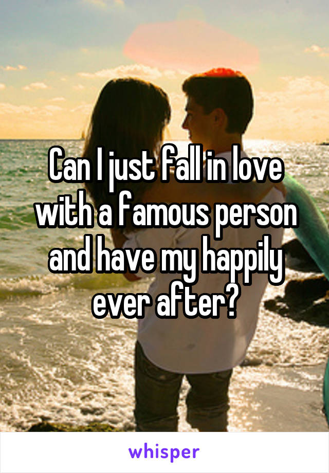 Can I just fall in love with a famous person and have my happily ever after?