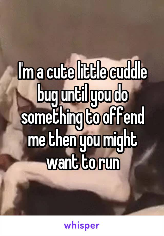 I'm a cute little cuddle bug until you do something to offend me then you might want to run