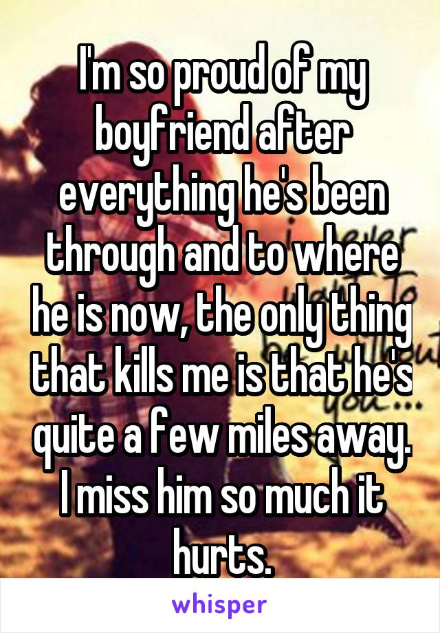 I'm so proud of my boyfriend after everything he's been through and to where he is now, the only thing that kills me is that he's quite a few miles away. I miss him so much it hurts.