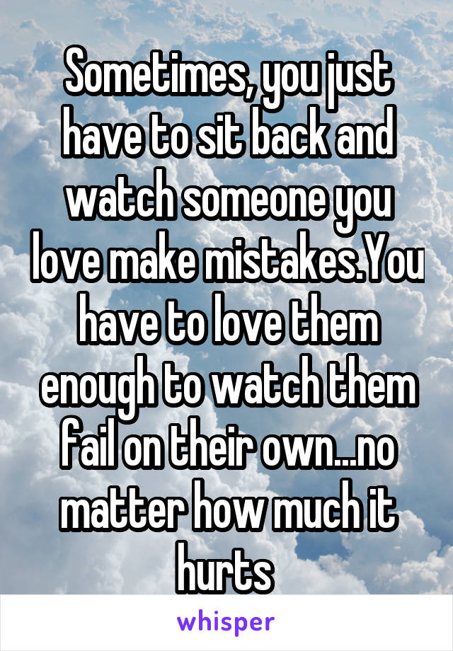 Sometimes, you just have to sit back and watch someone you love make mistakes.You have to love them enough to watch them fail on their own...no matter how much it hurts