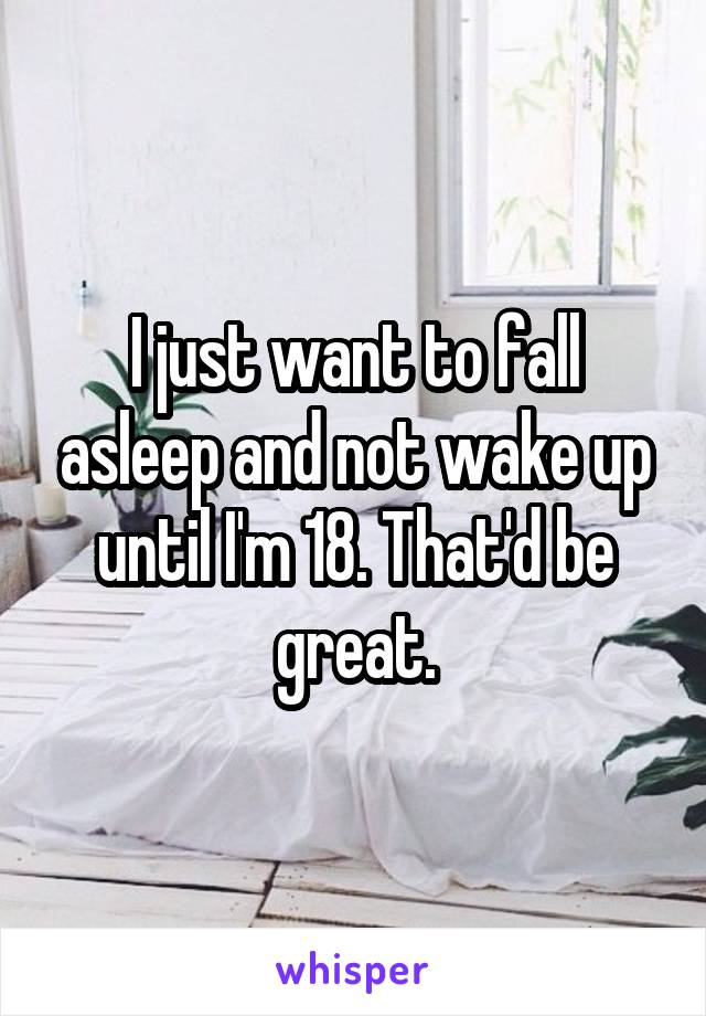 I just want to fall asleep and not wake up until I'm 18. That'd be great.