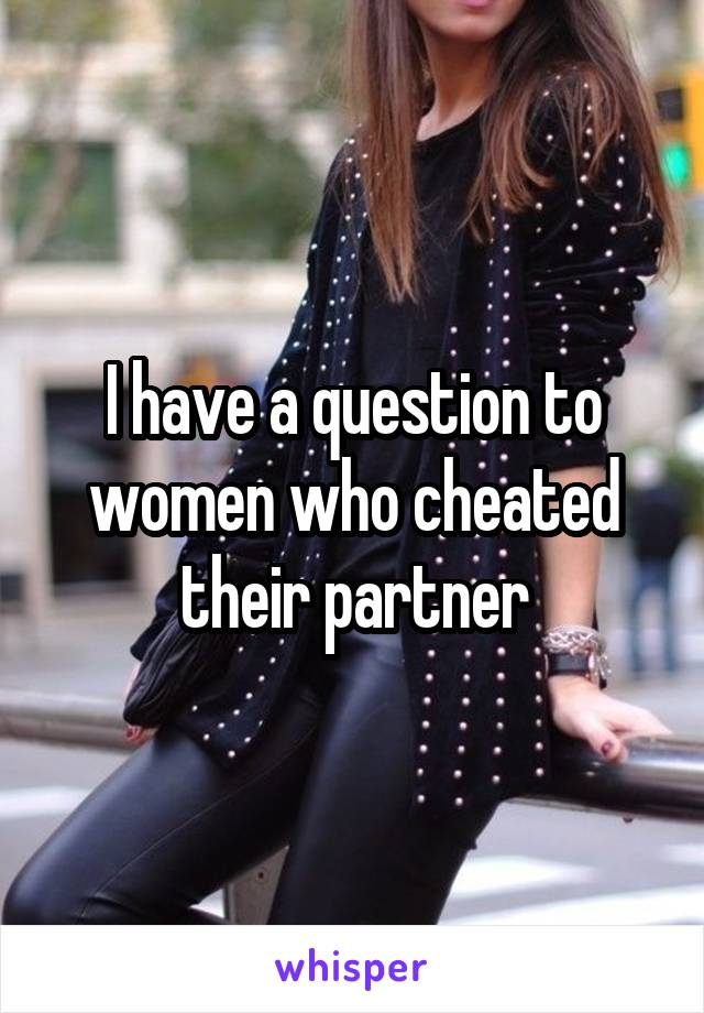 I have a question to women who cheated their partner