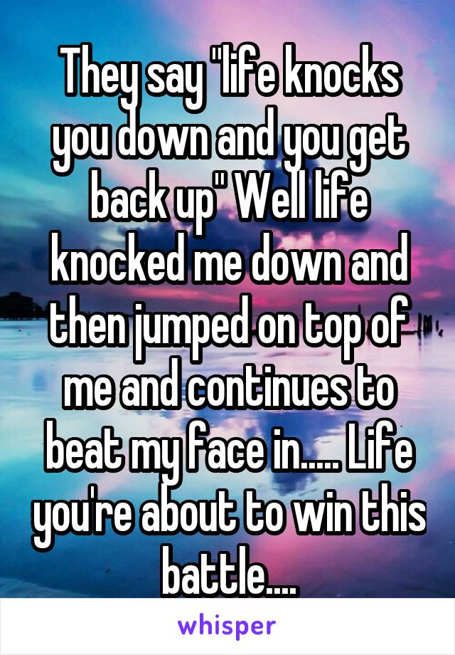 """They say """"life knocks you down and you get back up"""" Well life knocked me down and then jumped on top of me and continues to beat my face in..... Life you're about to win this battle...."""