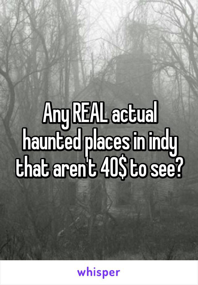 Any REAL actual haunted places in indy that aren't 40$ to see?