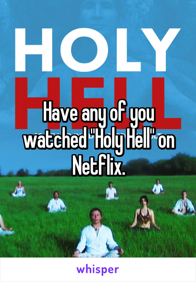 "Have any of you watched ""Holy Hell"" on Netflix."