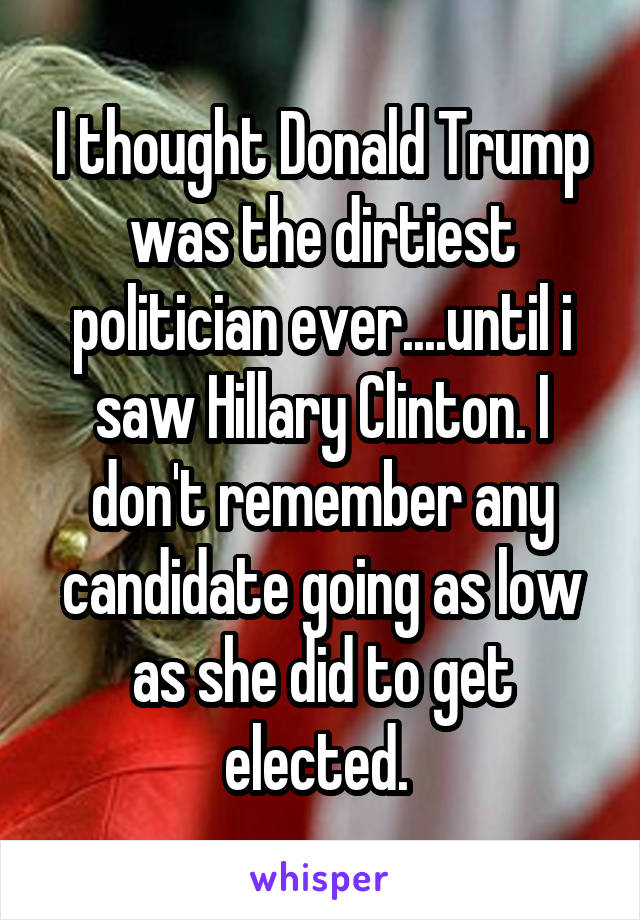 I thought Donald Trump was the dirtiest politician ever....until i saw Hillary Clinton. I don't remember any candidate going as low as she did to get elected.