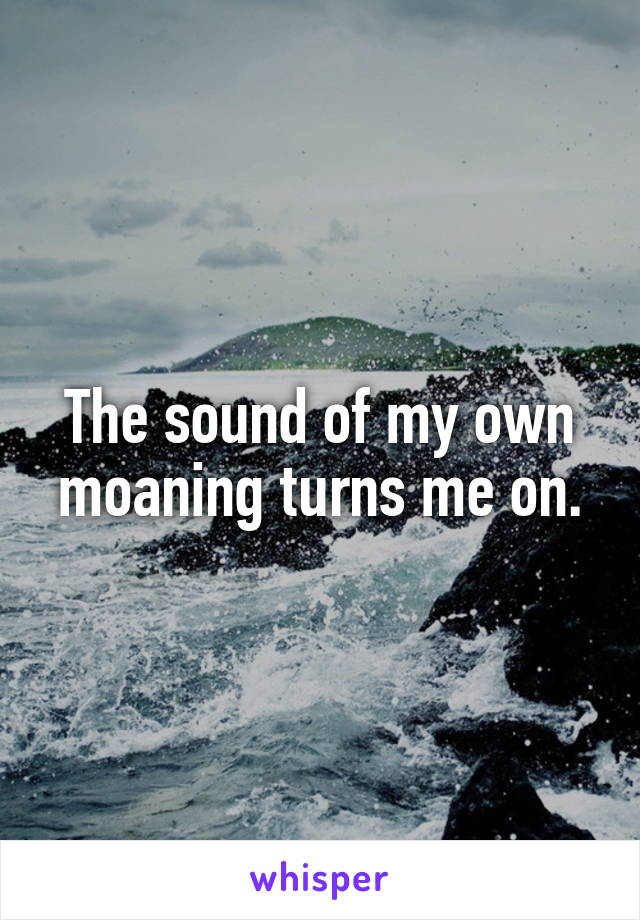 The sound of my own moaning turns me on.