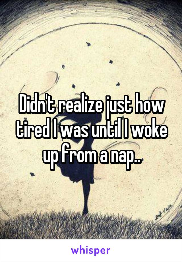 Didn't realize just how tired I was until I woke up from a nap..