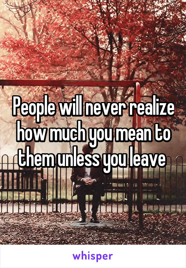 People will never realize how much you mean to them unless you leave