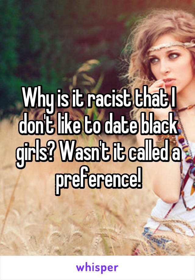 Why is it racist that I don't like to date black girls? Wasn't it called a preference!