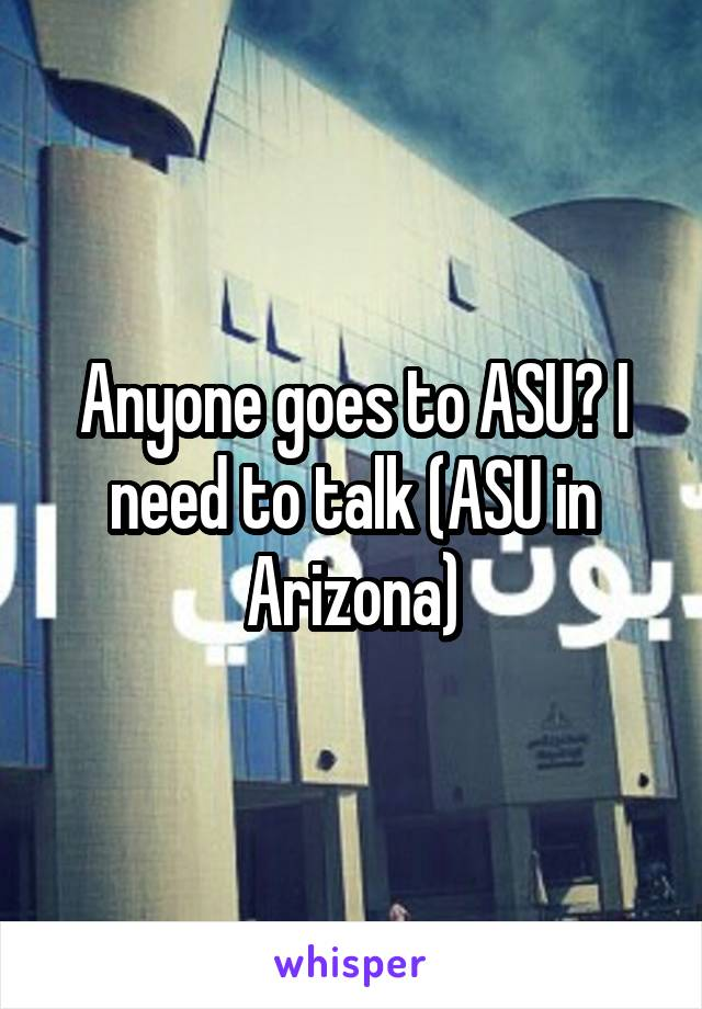 Anyone goes to ASU? I need to talk (ASU in Arizona)