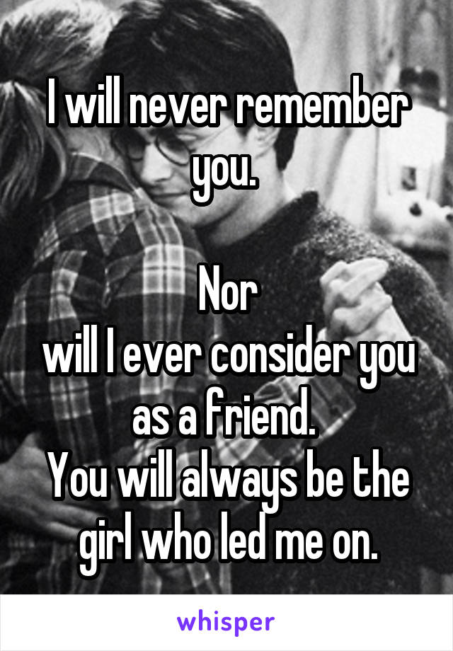 I will never remember you.   Nor will I ever consider you as a friend.  You will always be the girl who led me on.