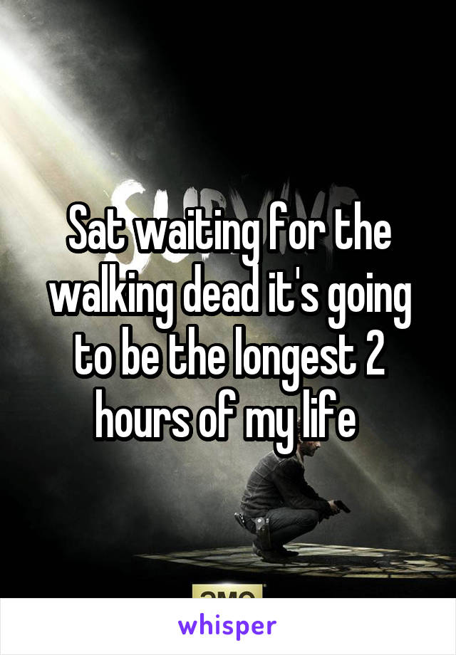 Sat waiting for the walking dead it's going to be the longest 2 hours of my life