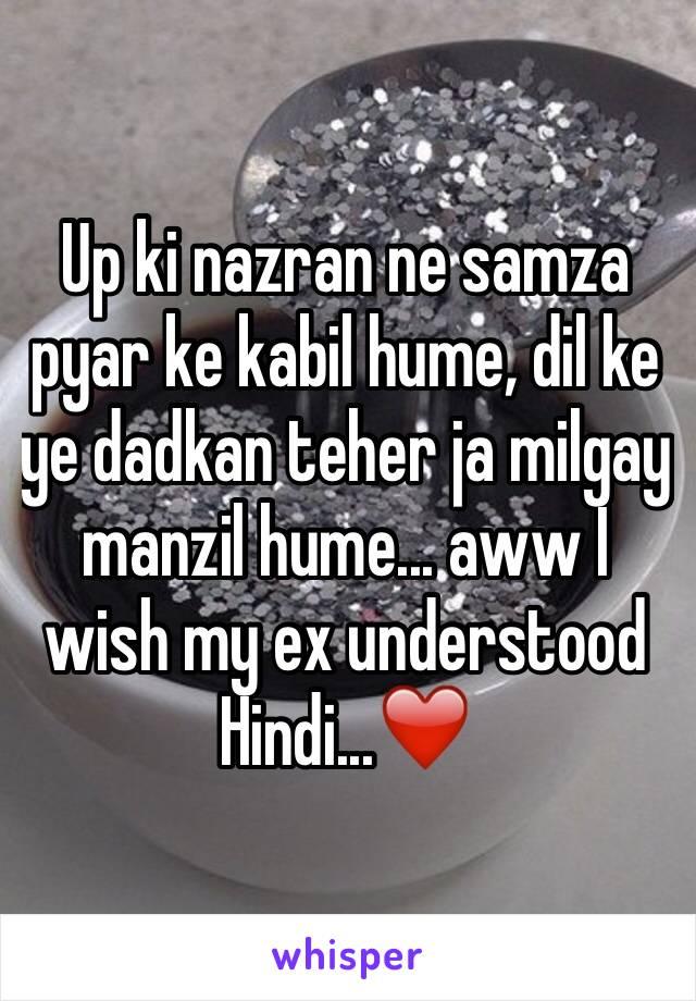 Up ki nazran ne samza pyar ke kabil hume, dil ke ye dadkan teher ja milgay manzil hume... aww I wish my ex understood Hindi...❤️