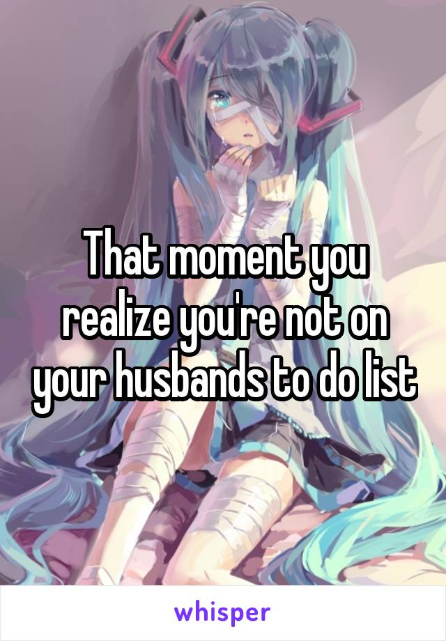 That moment you realize you're not on your husbands to do list