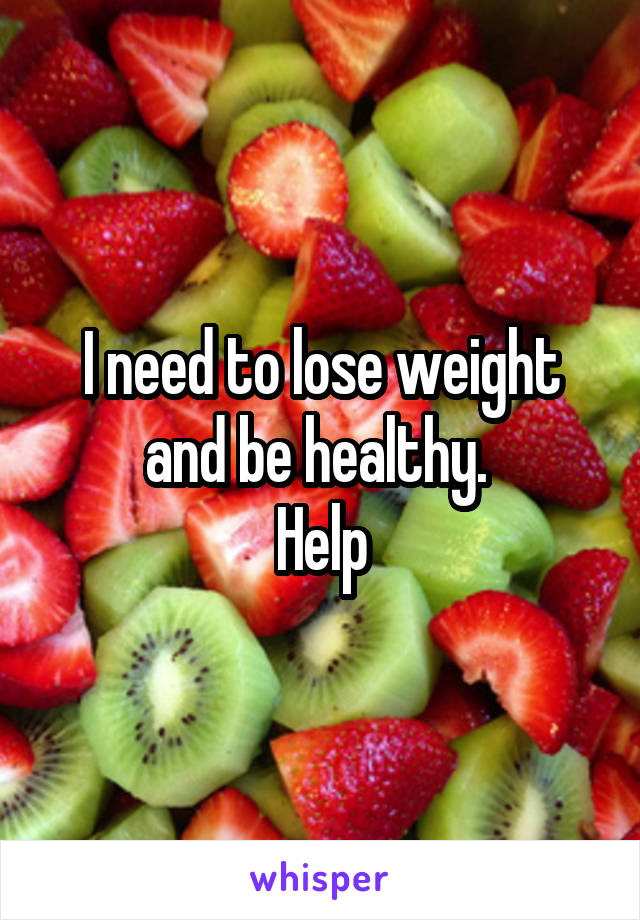 I need to lose weight and be healthy.  Help