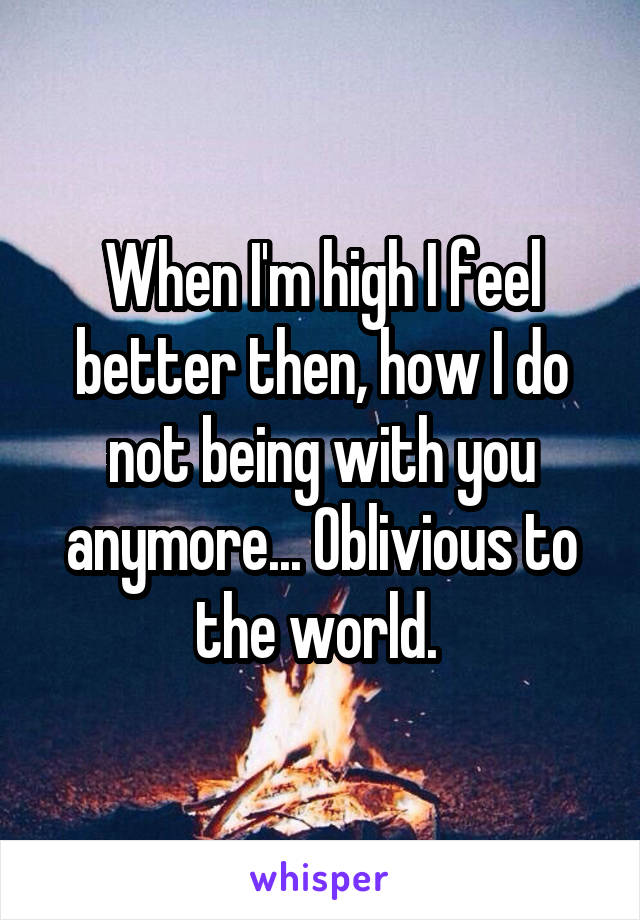 When I'm high I feel better then, how I do not being with you anymore... Oblivious to the world.