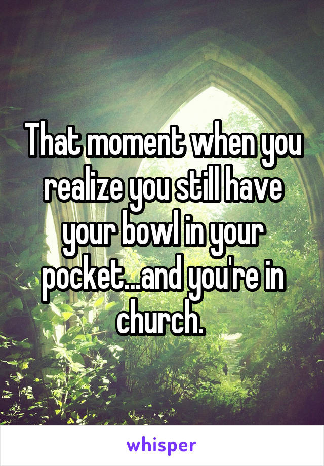 That moment when you realize you still have your bowl in your pocket...and you're in church.