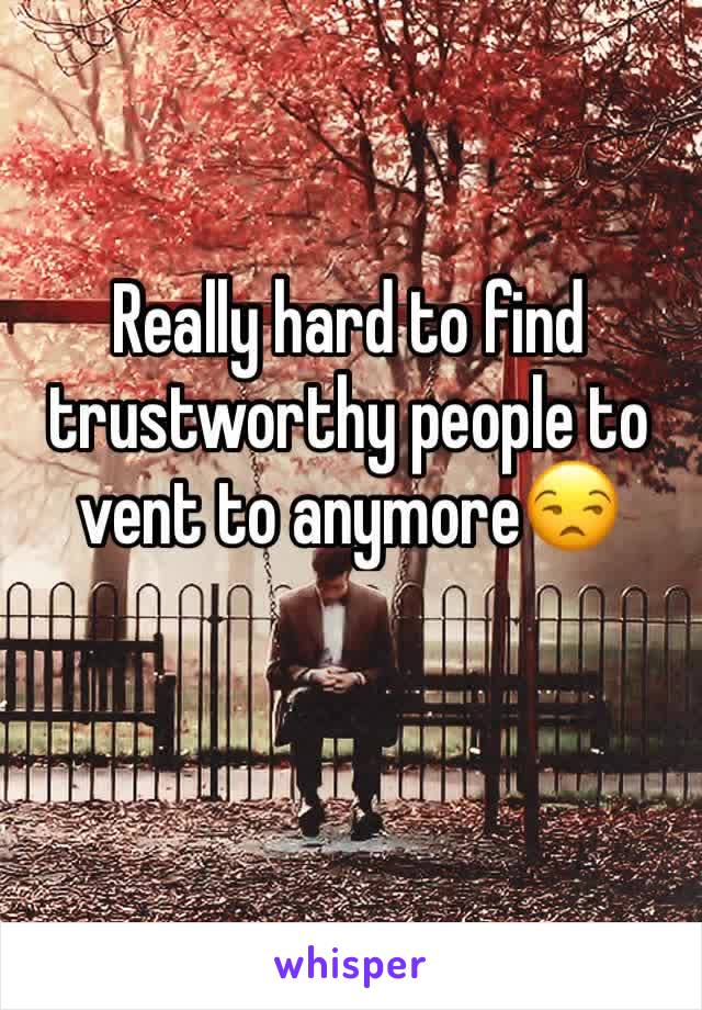 Really hard to find trustworthy people to vent to anymore😒