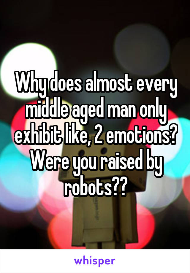 Why does almost every middle aged man only exhibit like, 2 emotions? Were you raised by robots??