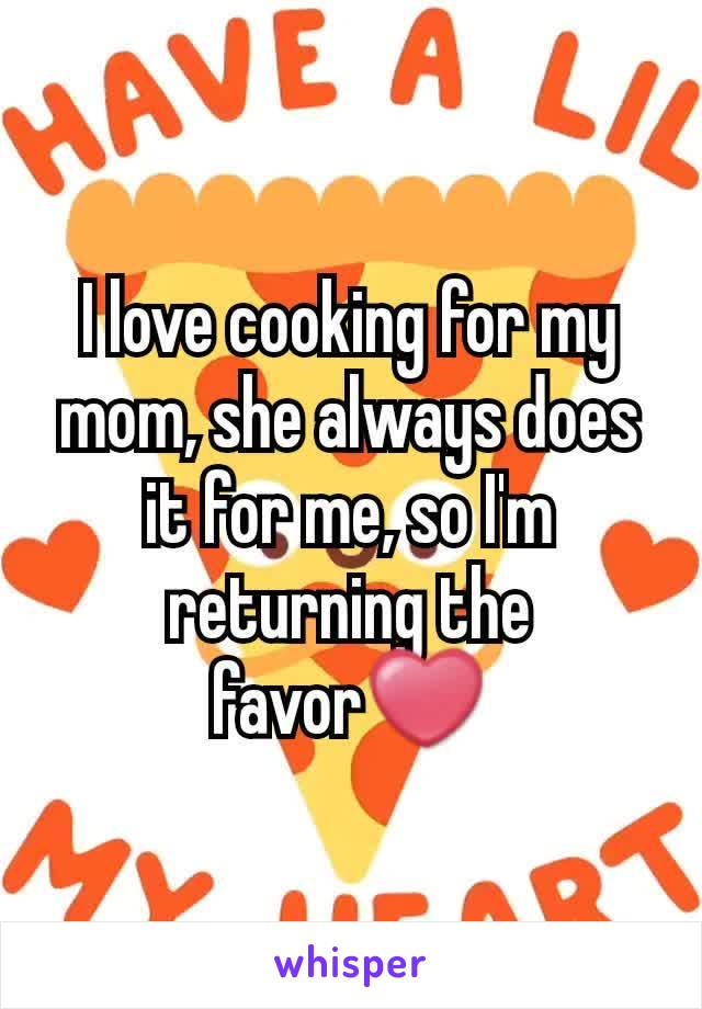 I love cooking for my mom, she always does it for me, so I'm returning the favor❤