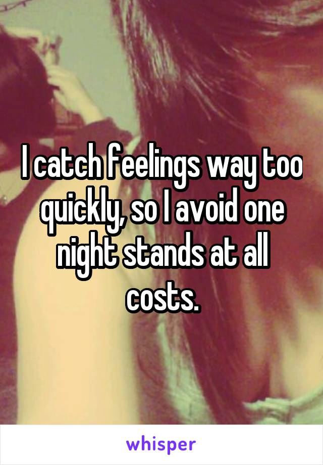 I catch feelings way too quickly, so I avoid one night stands at all costs.