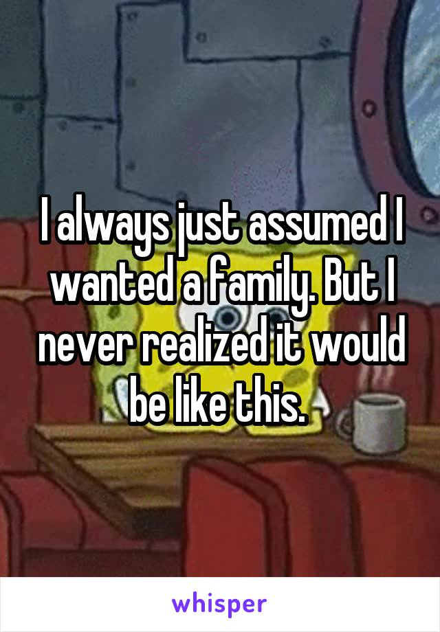I always just assumed I wanted a family. But I never realized it would be like this.