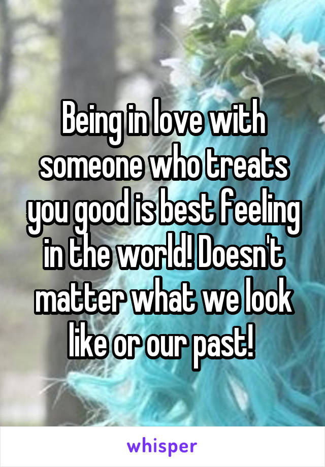 Being in love with someone who treats you good is best feeling in the world! Doesn't matter what we look like or our past!