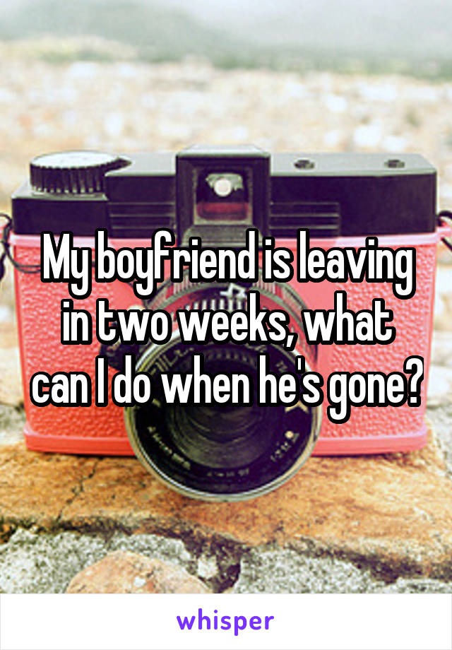 My boyfriend is leaving in two weeks, what can I do when he's gone?